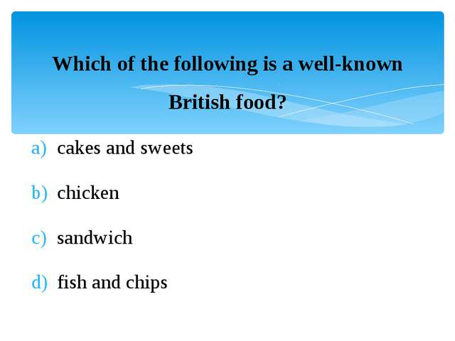 Which of the following is a well-known British food? cakes and sweets chicken...