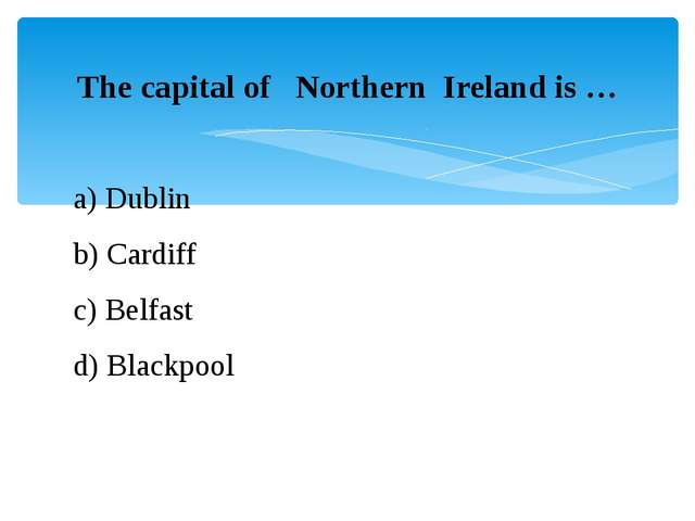 The capital of   Northern  Ireland is … a) Dublin b) Cardiff  c) Belfast d) B...