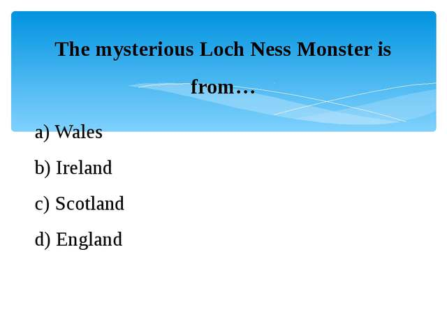 The mysterious Loch Ness Monster is from… a) Wales b) Ireland c) Scotland d)...