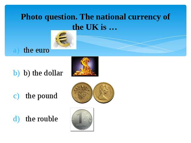 Photo question. The national currency of the UK is … the euro b) the dollar...