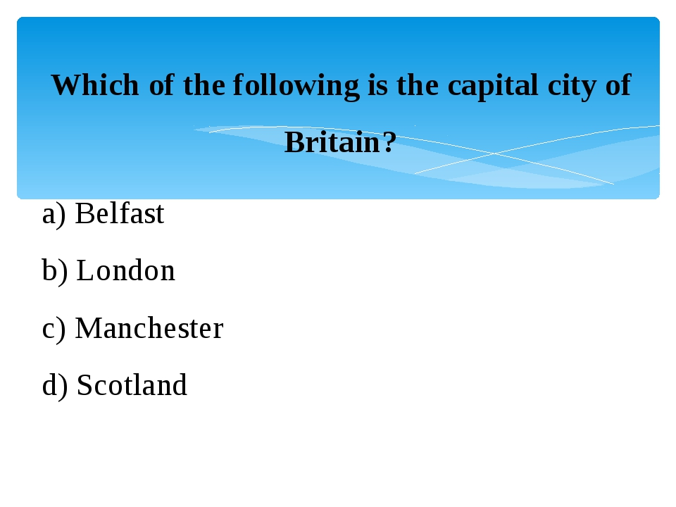 Which of the following is the capital city of Britain? a) Belfast b) London c...
