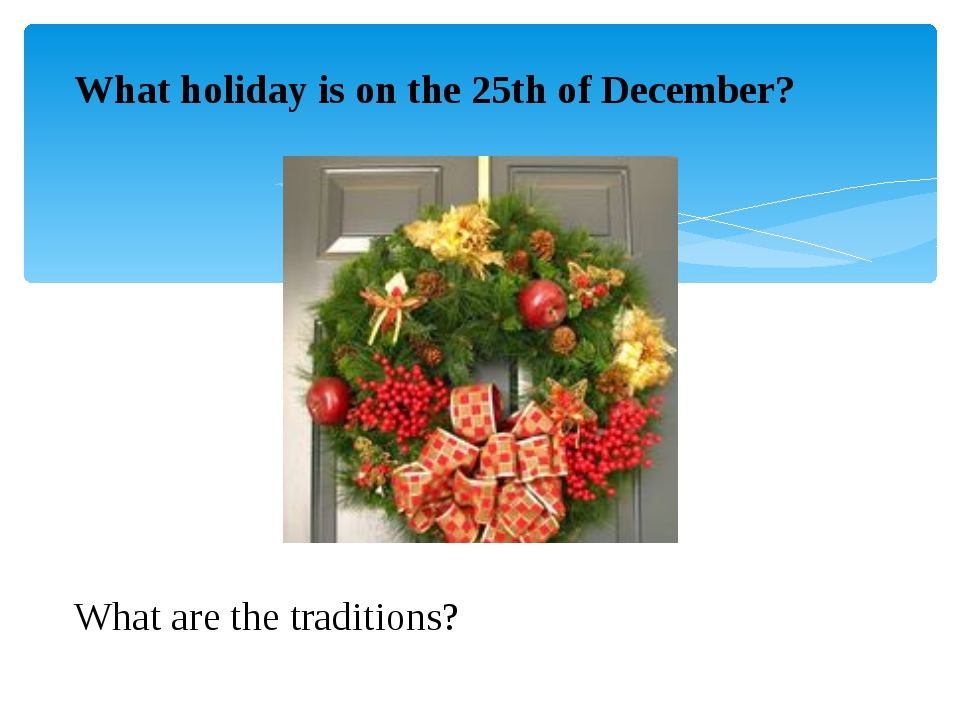 What holiday is on the 25th of December?  What are the traditions?
