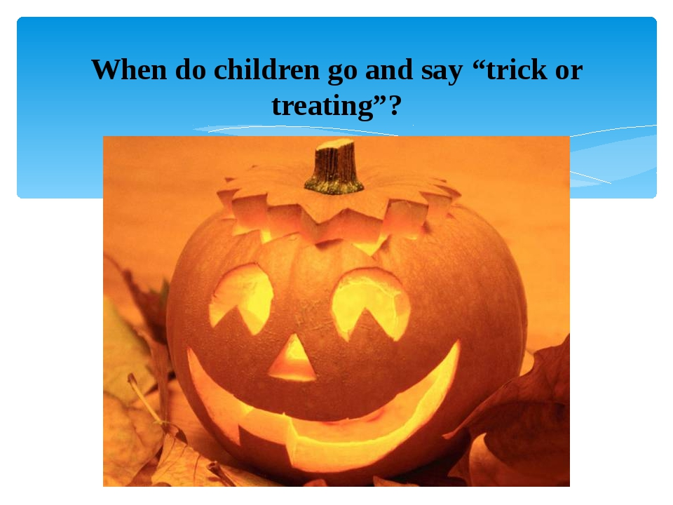 "When do children go and say ""trick or treating""?"
