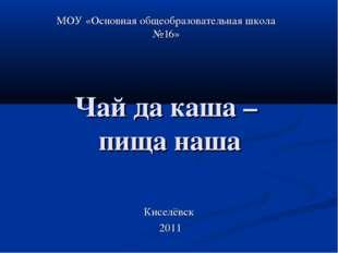 Чай да каша – пища наша МОУ «Основная общеобразовательная школа №16» Киселёвс