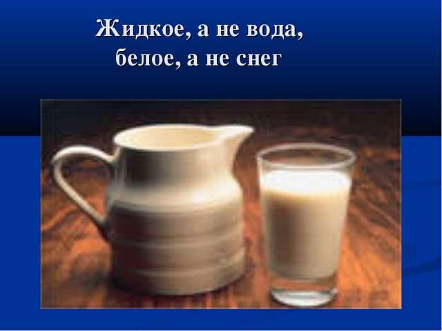 Жидкое, а не вода, белое, а не снег