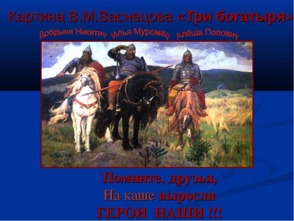 Помните, друзья, На каше выросли ГЕРОИ НАШИ !!! Картина В.М.Васнецова «Три бо...
