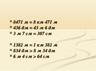 8471 м = 8 км 471 м 436 дм = 43 м 6 дм 3 м 7 см = 307 см 1382 м = 1 км 382 м