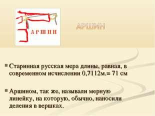 Старинная русская мера длины, равная, в современном исчислении 0,7112м.= 71