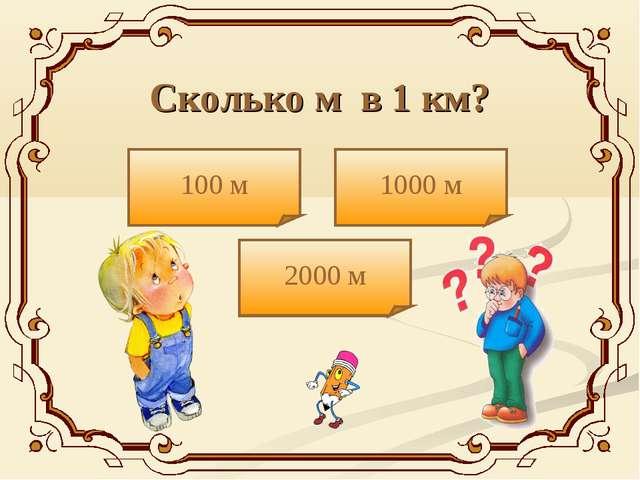 Сколько м в 1 км? 100 м 2000 м 1000 м