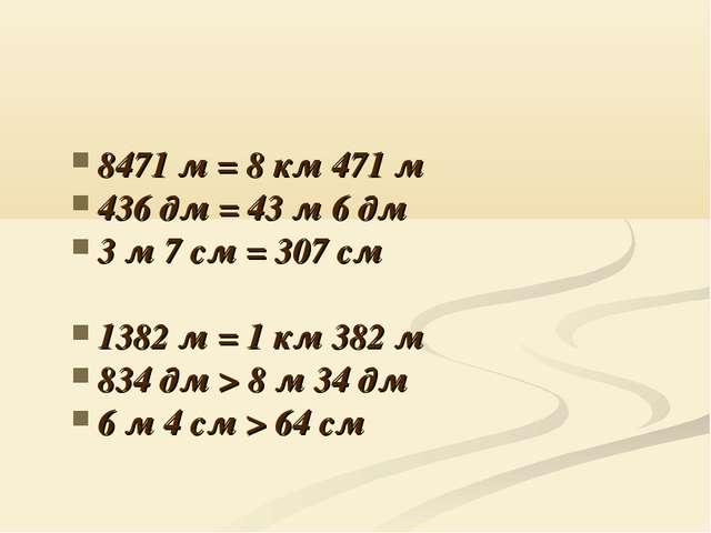 8471 м = 8 км 471 м 436 дм = 43 м 6 дм 3 м 7 см = 307 см 1382 м = 1 км 382 м...