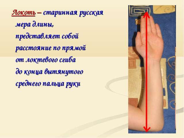 Локоть – старинная русская мера длины, представляет собой расстояние по прямо...