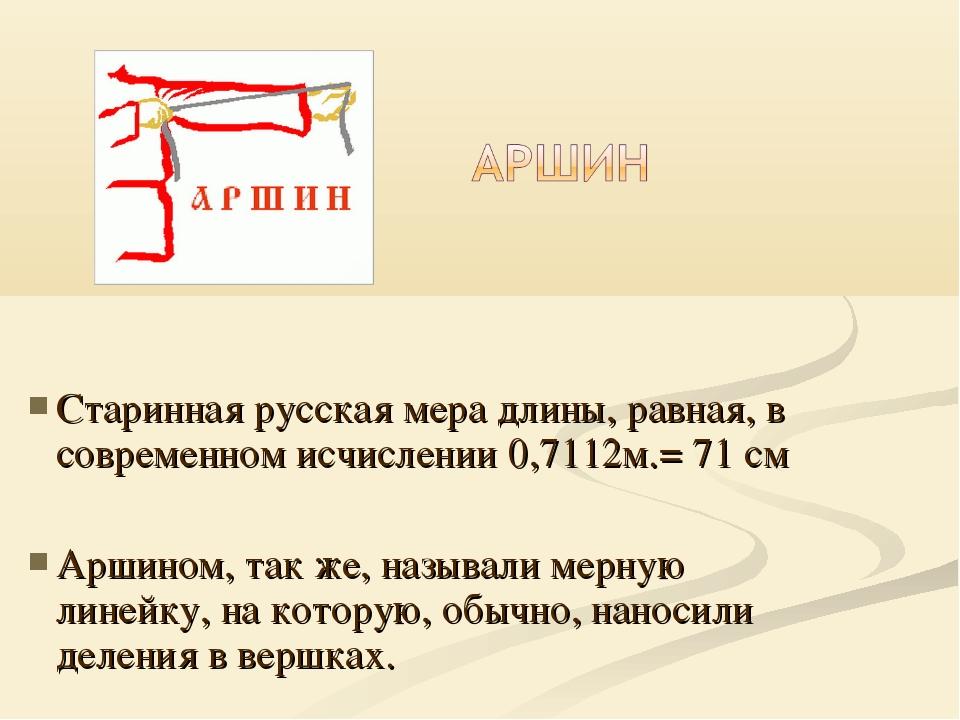 Старинная русская мера длины, равная, в современном исчислении 0,7112м.= 71...