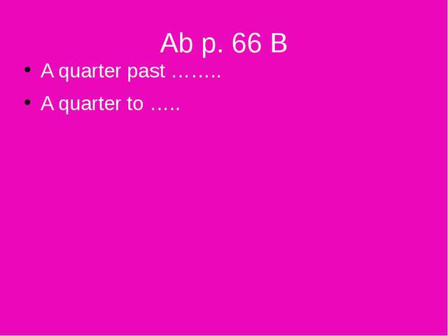 Ab p. 66 B A quarter past …….. A quarter to …..