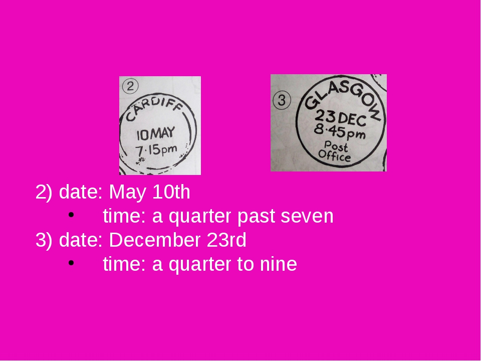 2) 	date: May 10th 	time: a quarter past seven 3) 	date: December 23rd 	time...