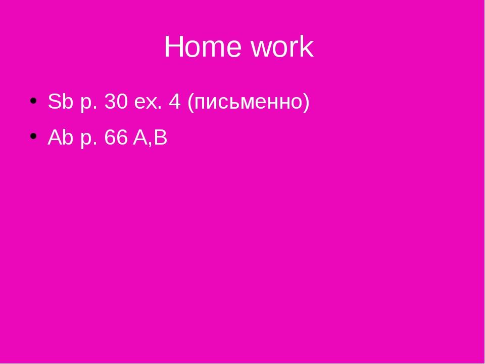 Home work Sb p. 30 ex. 4 (письменно) Ab p. 66 A,B