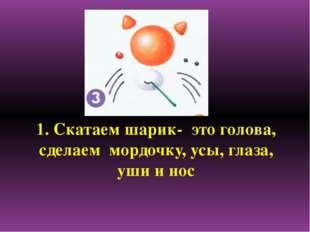1. Скатаем шарик- это голова, сделаем мордочку, усы, глаза, уши и нос
