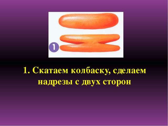 1. Скатаем колбаску, сделаем надрезы с двух сторон
