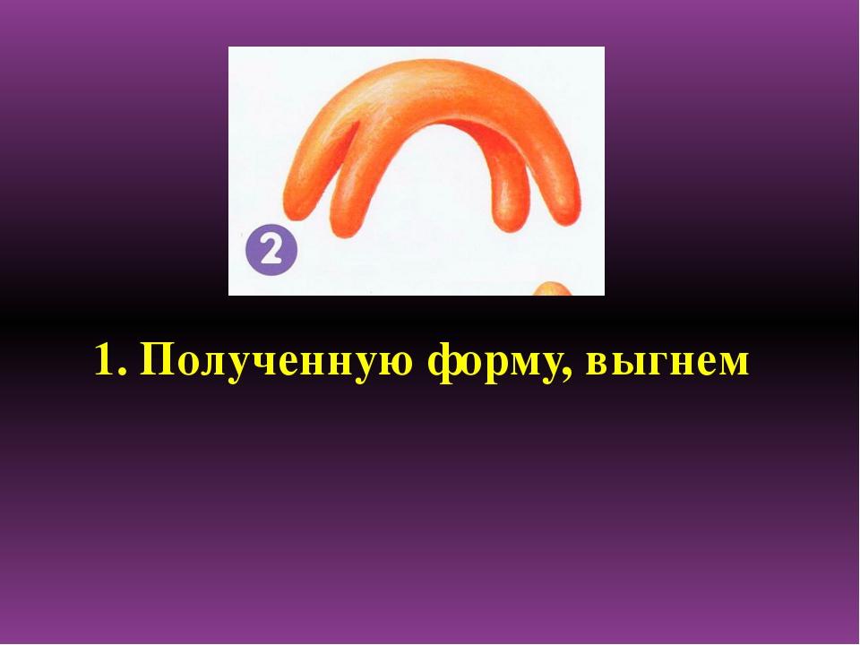 1. Полученную форму, выгнем