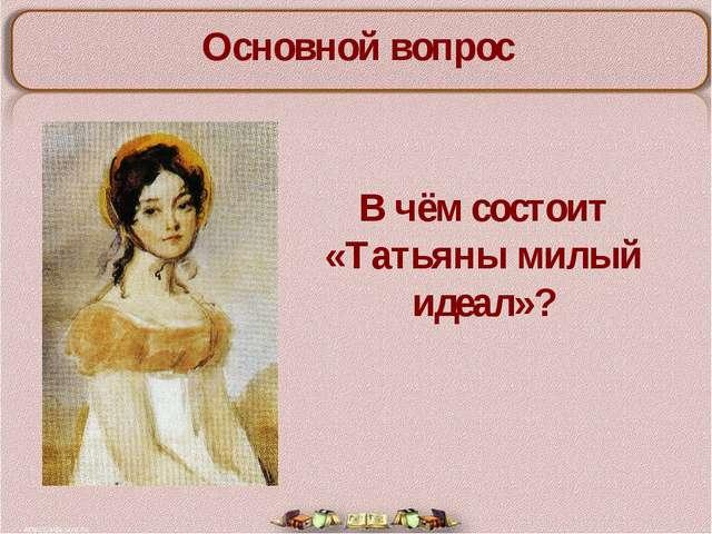 Основной вопрос В чём состоит «Татьяны милый идеал»?