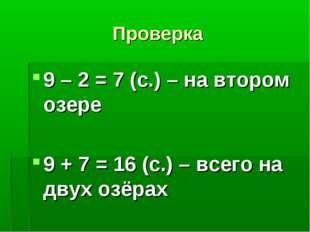 Проверка 9 – 2 = 7 (с.) – на втором озере 9 + 7 = 16 (с.) – всего на двух озё