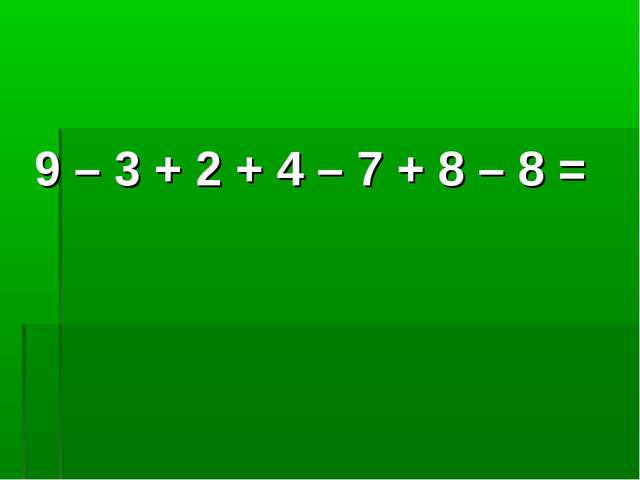 9 – 3 + 2 + 4 – 7 + 8 – 8 =