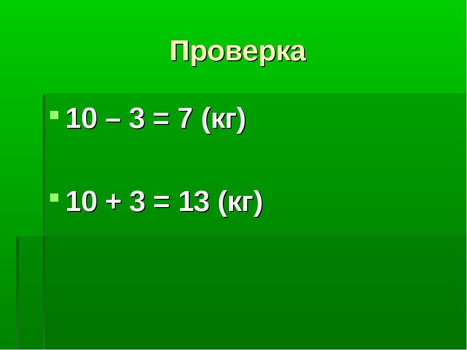 Проверка 10 – 3 = 7 (кг) 10 + 3 = 13 (кг)