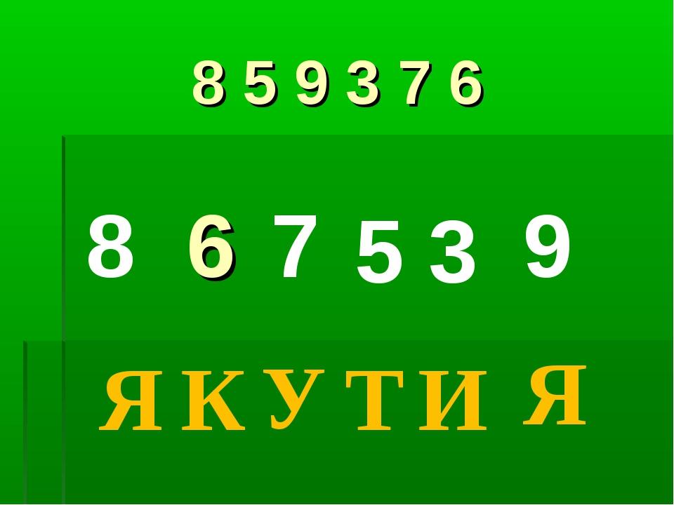 8 5 9 3 7 6 8 6 7 5 3 9 Я К У Т И Я