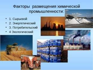 Факторы размещения химической промышленности: 1. Сырьевой 2. Энергетический 3