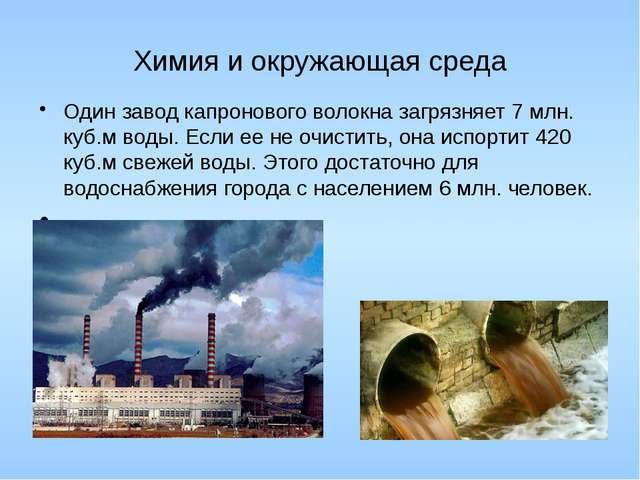 Химия и окружающая среда Один завод капронового волокна загрязняет 7 млн. куб...