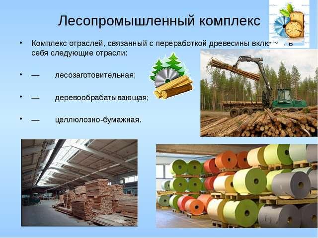 Лесопромышленный комплекс Комплекс отраслей, связанный с переработкой древеси...