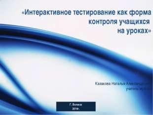 «Интерактивное тестирование как форма контроля учащихся на уроках» Казакова Н