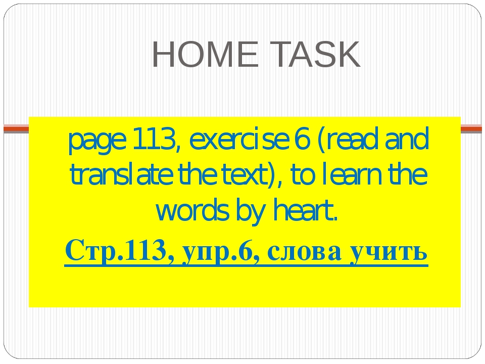 HOME TASK page 113, exercise 6 (read and translate the text), to learn the wo...