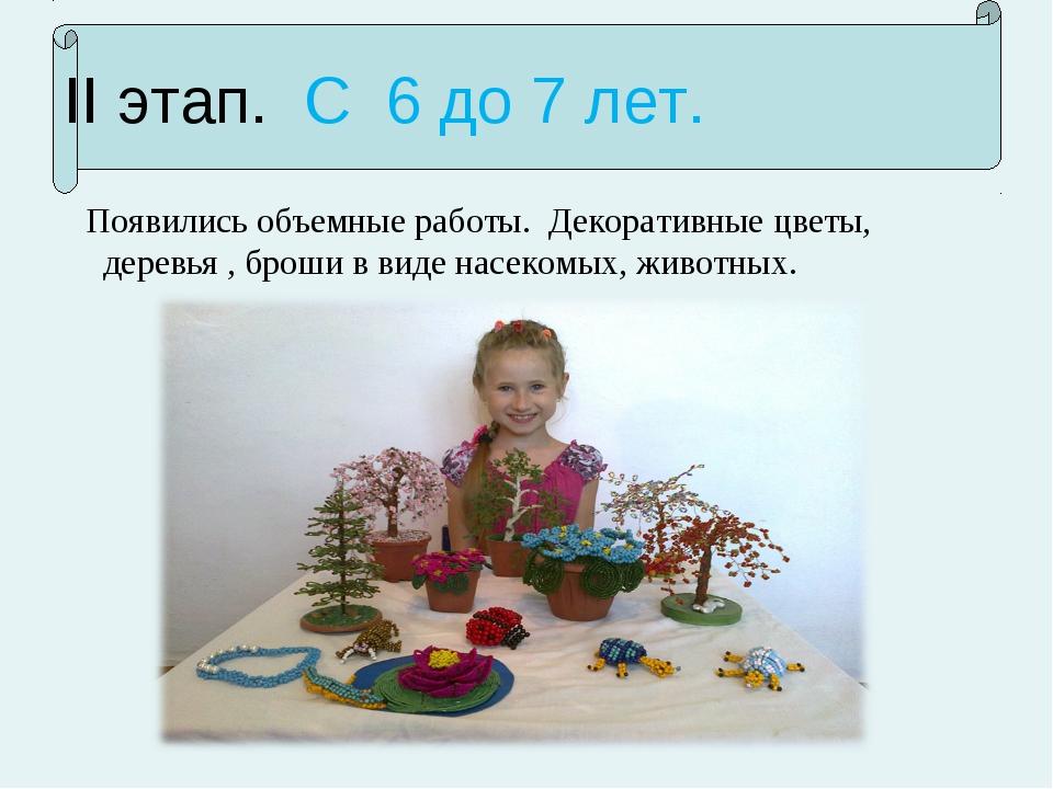 II этап. С 6 до 7 лет. Появились объемные работы. Декоративные цветы, деревья...