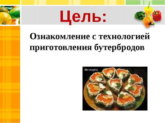 Ознакомление с технологией приготовления бутербродов Цель:
