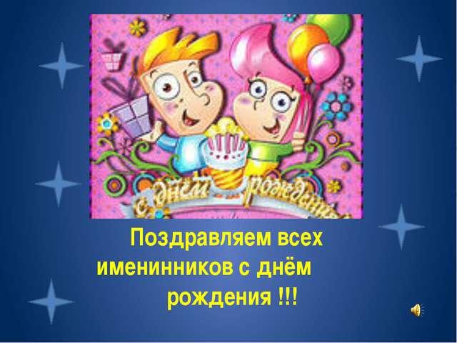 Поздравляем всех именинников с днём рождения !!!