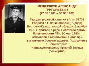 МЕЩЕРЯКОВ АЛЕКСАНДР ГРИГОРЬЕВИЧ (27.07.1961 – 08.08.1982) Гвардии рядовой, ст