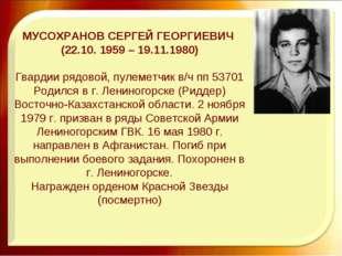 МУСОХРАНОВ СЕРГЕЙ ГЕОРГИЕВИЧ (22.10. 1959 – 19.11.1980) Гвардии рядовой, пуле