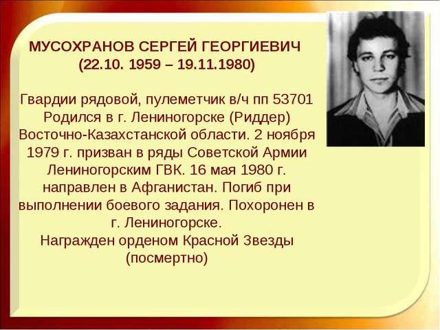 МУСОХРАНОВ СЕРГЕЙ ГЕОРГИЕВИЧ (22.10. 1959 – 19.11.1980) Гвардии рядовой, пуле...