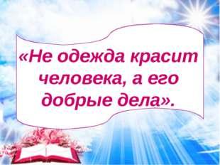 «Не одежда красит человека, а его добрые дела».