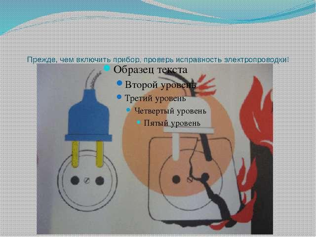 Прежде, чем включить прибор, проверь исправность электропроводки!