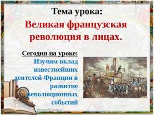 Тема урока: Великая французская революция в лицах. Сегодня на уроке: Изучим в