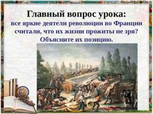 Главный вопрос урока: все яркие деятели революции во Франции считали, что их