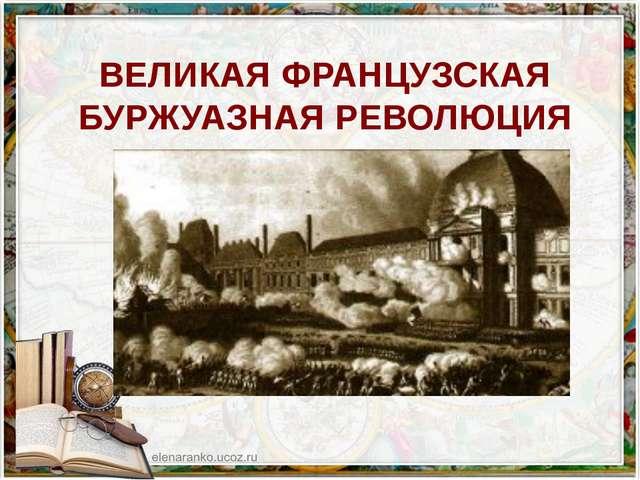 ВЕЛИКАЯ ФРАНЦУЗСКАЯ БУРЖУАЗНАЯ РЕВОЛЮЦИЯ