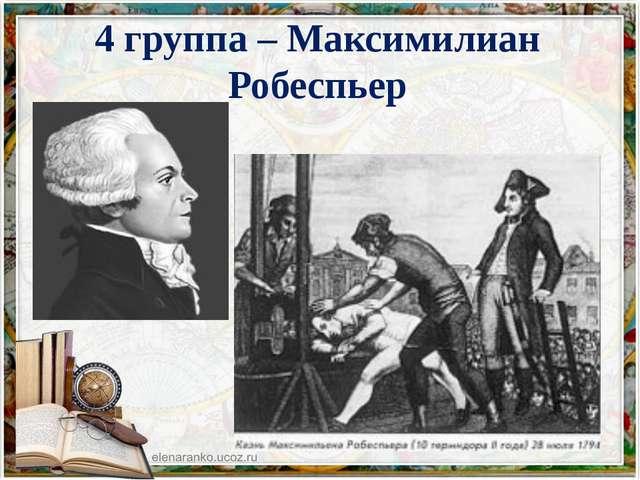 4 группа – Максимилиан Робеспьер
