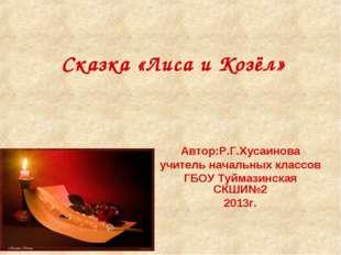 Сказка «Лиса и Козёл» Автор:Р.Г.Хусаинова учитель начальных классов ГБОУ Туйм