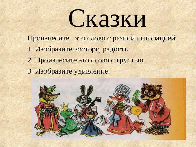 Сказки Произнесите это слово с разной интонацией: 1. Изобразите восторг, радо...