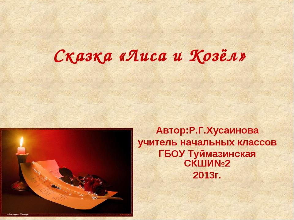 Сказка «Лиса и Козёл» Автор:Р.Г.Хусаинова учитель начальных классов ГБОУ Туйм...