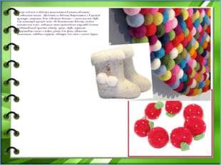 Теперь изделия из войлока применяются в разных областях человеческой жизни.