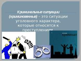 Криминальные ситуации (криминогенные) – это ситуации уголовного характера, ко