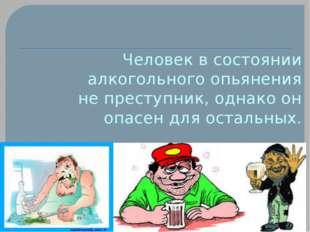 Человек в состоянии алкогольного опьянения не преступник, однако он опасен дл